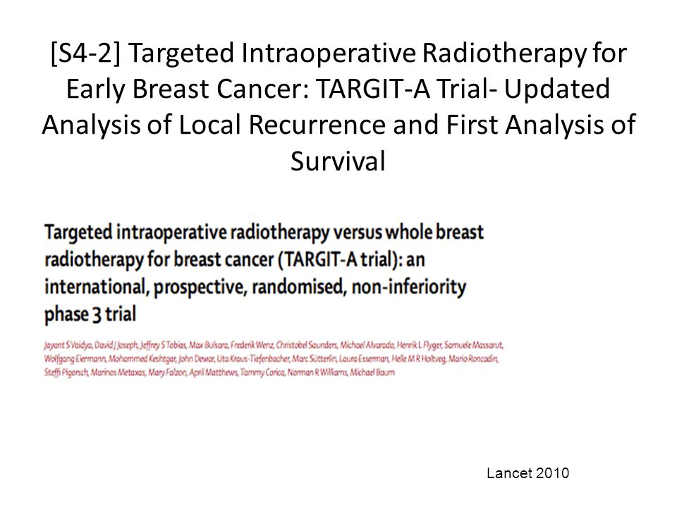 [S4-2] Targeted Intraoperative Radiotherapy for Early Breast Cancer: TARGIT-A Trial- Updated Analysis of Local Recurrence and First Analysis of Survival